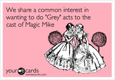 We share a common interest in wanting to do 'Grey' acts to the cast of Magic Mike.