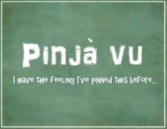 Pinja vu - I have the feeling I've pinned this before. LOL
