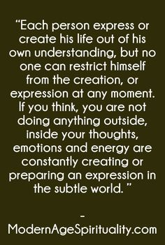 """""""Each person express or create his life out of his own understanding, but no one can restrict himself from the creation, or expression at any moment. If you think, you are not doing anything outside, inside your thoughts, emotions and energy are constantly creating or preparing an expression in the subtle world. """""""
