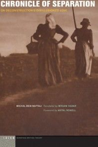 Chronicle of Separation: On Deconstruction's Disillusioned Love  Michal Ben-Naftali Translated by Mirjam Hadar Foreword by Avital Ronell