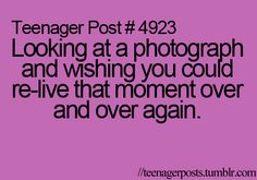 Looking at a photograph and wishing you could relive that moment over and over again. I have tons of photos that this applies to!