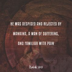He was despised and rejected by mankind, a man of suffering, and familiar with pain.