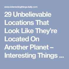 29 Unbelievable Locations That Look Like They're Located On Another Planet – Interesting Things Daily