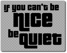 If you can't be nice, be quiet Great Quotes, Me Quotes, Youth Center, Motivational, Inspirational Quotes, Common Sense, How I Feel, Chia Seeds, Just Me