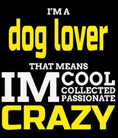 I'M A DOG LOVER THAT MEANS IM COOL COLLECTED PASSIONATE CRAZY by tdesignz