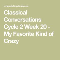 Classical Conversations Cycle 2 Week 20 - My Favorite Kind of Crazy