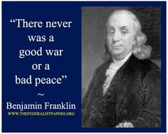 There never was a good war or a bad peace. -Benjamin Franklin   http://whowasbenjaminfranklin.com/?p=83