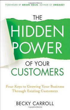 The Hidden Power of Your Customers: 4 Keys to Growing Your Business Through Existing Customers, por Becky Carroll, Ed. Wiley, 1a. edición, Julio 2011, EUA. #smcmx