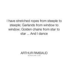 "Arthur Rimbaud - ""I have stretched ropes from steeple to steeple; Garlands from window to window; Golden..."". poetry"