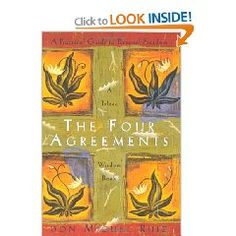 The Four Agreements   1-Be Impeccable With Your Word  2 - Don't Take Anything Personally   3 - Don't Make Assumptions   4 - Always Do Your Best