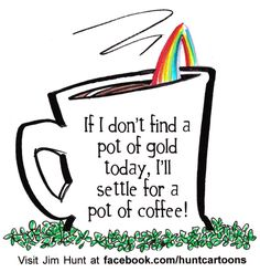 If I don't find a pot of gold today, I'll settle for a pot of coffee!  Jim Hunt