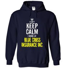 I CANT KEEP CALM I WORK AT  HOODIE  This shirt is for you! Tshirt, Women Tee and Hoodie are available. 👕 BUY IT here: https://www.sunfrog.com/I-cant-KEEP-CALM-I-work-at-Blue-Cross-Insurance-Inc-NavyBlue-Hoodie.html?id=57545