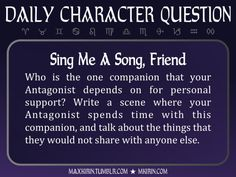 ★ Daily Character Question ★Sing Me A Song, FriendWho is the one companion that your Antagonist depends on for personal support? Write a scene where your Antagonist spends time with this companion, and talk about the things that they would not share with anyone else.Any work you create based off this prompt belongs to you, no sourcing is necessary though it would be really appreciated! And don't forget to tag maxkirin (or tweet @MistreKirin), so that I can check-out your stories!Want more…
