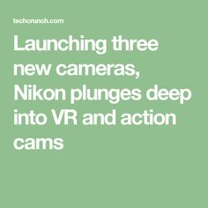 Launching three new cameras, Nikon plunges deep into VR and action cams