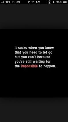 But acknowledging it's impossible is what is will encourage you to move on...I am ready to move