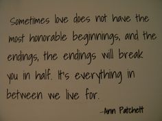 the endings, the endings will break you in half.  It's everything in between we live for.  Ann Patchett