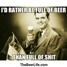 I'd always rather be full of beer. Check out TheBeerLife.com!