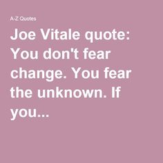 Joe Vitale quote: You don't fear change. You fear the unknown. Joe Vitale, Love You, Let It Be, Law Of Attraction Quotes, Do Not Fear, Change Quotes, Affirmations, Insight, Thoughts