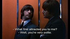 "Ringo (Ringo Starr): ""What was it that first attracted you to me?"" // John (John Lennon): ""Well, you're very polite, aren't you?"" -- from Help! (1965) directed by Richard Lester"