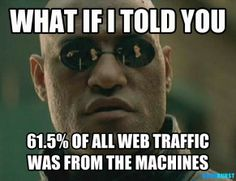 Are Robots Taking Over the Internet?  Like have you ever been online and got that eerie feeling you're talking to a bunch of robots? That's because you really are, see, bots now make up 61.5% of all website traffic in 2013, with just 38.5% of visits being man made. Bot visits are up 21% since 2012 when overall web traffic was a virtual split between humans and machines. The report by Incapsula, looks at 1.45 billion bot visits on 20,000 sites (in 249 countries) over a 90 day period.