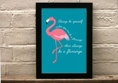 A teal blue flamingo print that reads - Always be yourself - unless you can be a flamingo then always be a flamingo A3 (42 x 29.7 cm) (16.5 x 11.7 inches) or A4 (29.7 x 21 cm) (11.7 x 8.3) inches unframed or framed Giclée print. Each print is prod...