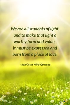 """""""We are all students of light, and to make that light a worthy form and value, it must be expressed and born from a place of love."""" - don Oscar Miro-Quesada A member of faculty, don Oscar teaches courses on Hope Is The Thing With Feathers, Life Affirming, Quotable Quotes, Compassion, Helpful Hints, Believe, Staying Strong, Inspirational Quotes, Positivity"""