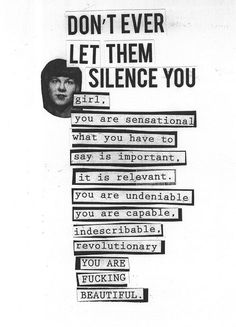 Don't ever let them silence you girl. You are sensational. What you have to say is important. It is relevant. You are undeniable. You are capable, indescribable, revolutionary. You are fucking beautiful.