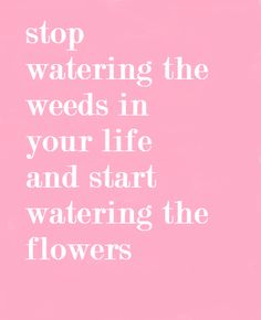 #Stop watering the #weeds and start watering the #flowers!