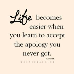 Life becomes easier when you learn to accept the apology you never got... You can say that again :-) :-)