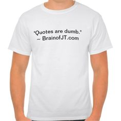 Quotes are Dumb Tee Shirts