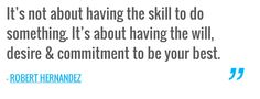 It's not about having the skill to do something. It's about having the will, desire & commitment to be your best. — ROBERT HERNANDEZ