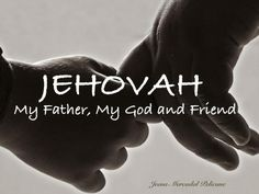 "Yes, Jehovah is my Father, My God and Friend. It is possible to become a friend of God [see James 2:23 - ""and the scripture was fulfilled which says: ""Abraham put faith in Jehovah, and it was counted to him as righteousness, and he came to be called ""Jehovah's friend."".]"
