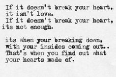 if it doesn't break your heart, it isn't love. if it doesn't break your heart, it's not enough. it's when your breaking down, with your insides coming out. that's when you find out what your hearts made of