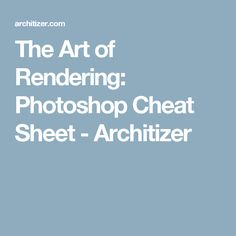 The Art of Rendering: Photoshop Cheat Sheet - Architizer