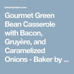 Gourmet Green Bean Casserole with Bacon, Gruyère, and Caramelized Onions - Baker by Nature