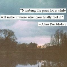 """Numbing the pain for a while will make it worse when you finally feel it.""…"