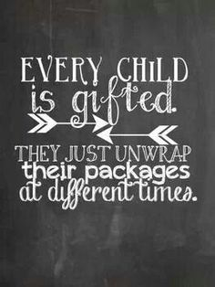 Every child is gifted.  They just unwrap their packages at different times. | #quote