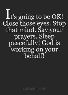 It's going to be ok. Close those eyes. Stop your mind. Say your prayers. Sleep peacefully. God is working on your behalf.
