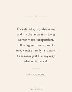 """I'm defined by my character and my character is a strong woman who's independent, following her dreams, wants love, wants a family, and wants to succeed just like anybody else in this world."" - Gina Rodriguez #MyDomaineQUOTES"