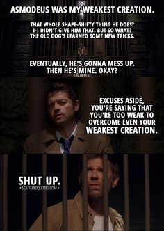 Quote from Supernatural 13x12 │ Lucifer: Asmodeus was my weakest creation. Castiel: Doesn't seem that weak to me. Lucifer: Yeah, yeah, that... that whole shape-shifty thing he does? I-I didn't give him that. But so what? The old dog's learned some new tricks. Eventually, he's gonna mess up. Then he's mine. Okay? Castiel: Excuses aside, you're saying that you're too weak to overcome even your weakest creation. Lucifer: Shut up. │ #Supernatural #Quotes
