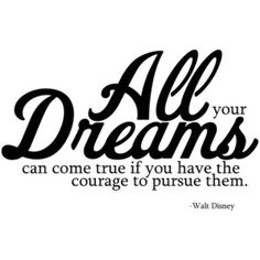 All your dreams can come true if you have the courage to pursue them.