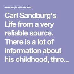 Carl Sandburg's Life from a very reliable source. There is a lot of information about his childhood, through his life.