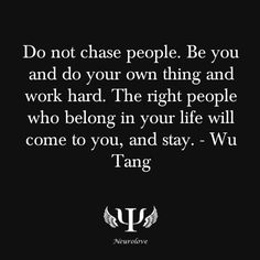 Do not chase people. Be you and do your own thing and work hard. The right people who belong in your life will come to you. and stay. ~ Wu Tang