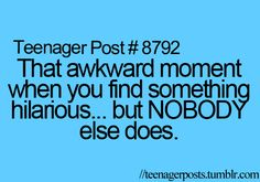 that happens to me all the time! but then all of my friends laugh at me because i laughed at that!