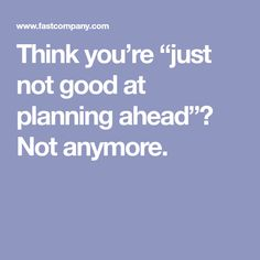 """Think you're """"just not good at planning ahead""""? Not anymore."""