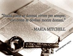 """""""Studia come se dovessi vivere per sempre; vivi come se dovessi morire domani."""" - Maria Mitchell #quote"""