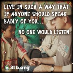 Live in such a way that if anyone should speak badly of you, no one would listen.