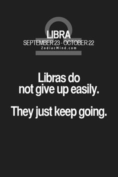 Libras do not give up easily. They just keep going. - I am a libra (Oct. 8th!), but this just also sounded so much like my INFJ type also!