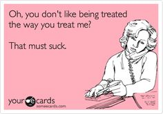 Oh, you don't like being treated the way you treat me? That must suck.