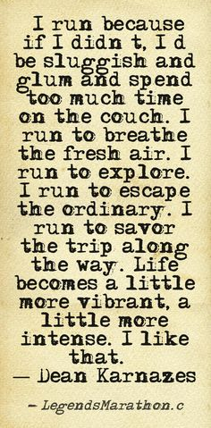 """""""I run because if I didn't, I'd be sluggish and glum and spend too much time on the couch. I run to breathe the fresh air. I run to explore. I run to escape the ordinary. I run…to savor the trip along the way. Life becomes a little more vibrant, a little more intense. I like that.""""  ― Dean Karnazes, Ultramarathon Man: Confessions of an All-Night Runner"""